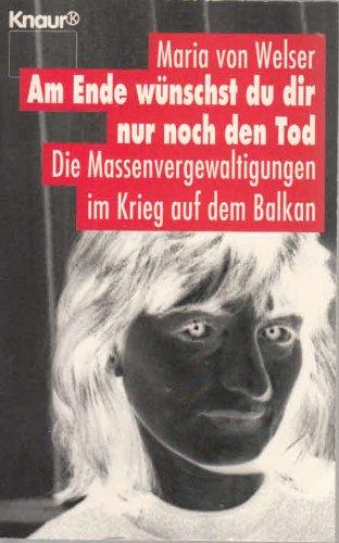 Am Ende wünschst du dir nur noch den Tod. Die Massenvergewaltigungen im Krieg auf dem Balkan. (Knaur Taschenbücher. Politik und Zeitgeschichte)