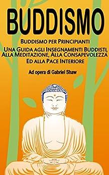 Buddismo: Buddismo per principianti, Una Guida agli Insegnamenti Buddisti, alla Meditazione, alla Consapevolezza ed alla Pace Interiore di [Shaw, Gabriel]