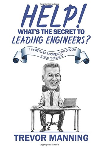 Help!  What's the secret to Leading Engineers?: 7 insights for leading smart people in the real-world: Volume 1 (Help for Engineering Management)