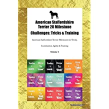 American Staffordshire Terrier 20 Milestone Challenges: Tricks & Training American Staffordshire Terrier Milestones for Tricks, Socialization, Agility & Training Volume 1