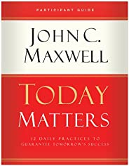 Today Matters 12 Daily Practices to Guarantee Tomorrow's Success Participant G