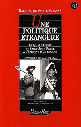 Une politique étrangère : Le quai d'Orsay et Saint-John Perse à l'épreuve d'un regard Novenmbre 1938 - Juin 1940 par Raymond de Sainte-Suzanne