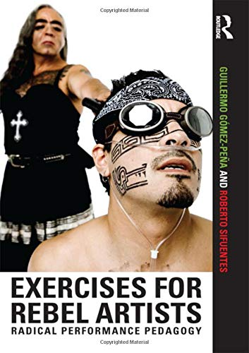 Exercises for Rebel Artists: Radical Performance Pedagogy por Guillermo Gómez Peña