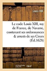 Le code Louis XIII, roy de France et de Navarre, contenant ses ordonnances et arrests de ses Cours par Louis XIII