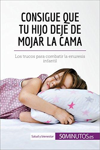 Consigue que tu hijo deje de mojar la cama: Los trucos para combatir la enuresis infantil (Salud y bienestar) por 50Minutos.es