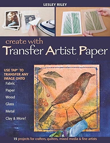 Create with Transfer Artist Paper-Print-On-Demand-Edition: 15 Projects for Crafters, Quilters, Mixed Media & Fine Artists -