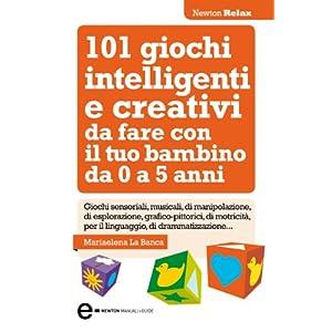 101 giochi intelligenti e creativi da fare con il tuo bambino (eNewton Manuali e Guid