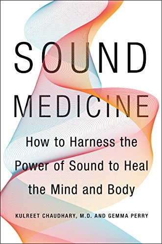 Sound Medicine: How to Harness the Power of Sound to Heal the Mind and Body