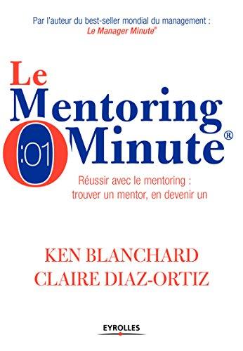 Le mentoring minute: Russir avec le mentoring : trouver un mentor, en devenir un