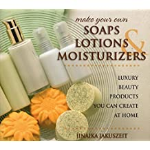 Make Your Own Soaps, Lotions, & Moisturizers: Luxury Beauty Products You Can Create at Home