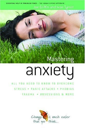 How to Master Anxiety: All You Need to Know to Overcome Stress, Panic Attacks, Trauma, Phobias, Obsessions and More (Human Givens Approach)
