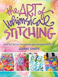 The Art of Whimsical Stitching: Creative Stitch Techniques and Inspiring Projects by Joanne Sharpe (2016-04-14)