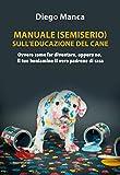 Manuale (semiserio) sull'educazione del cane. Ovvero come far diventare, oppure no, il tuo beniamino il vero padrone di casa