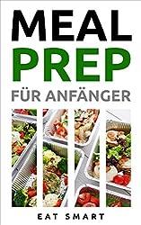 MEAL PREP: FÜR ANFÄNGER: 44 Rezepte um mit leckeren, gesunden & vorgekochten Mahlzeiten Zeit zu sparen