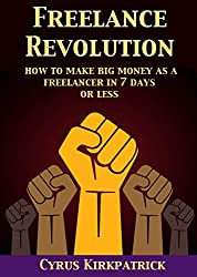 Freelance Revolution: How to Make Big Money as a Freelancer in 7 Days or Less (Cyrus Kirkpatrick Lifestyle Design Book 11) (English Edition)