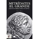 Mitrídates el grande. Enemigo implacable de Roma (Historia Antigua)