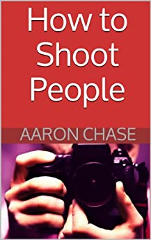 How to Shoot People: Preparation, Interaction & Posing People in Portrait Photography (Photography Revealed Book 5) by [Chase, Aaron]