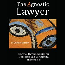 The Agnostic Lawyer: Clarence Darrow Explains His Disbelief in God, Christianity, and the Bible