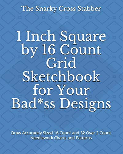1 Inch Square by 16 Count Grid Sketchbook for Your Bad*ss Designs: Draw Accurately Sized 16 Count and 32 Over 2 Count Needlework Charts and Patterns (DIY Design Supply Journals, Band 4) -