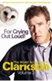 For Crying Out Loud: The World According to Clarkson Volume 3: The World According to Clarkson v. 3 (World According to Clarkson 3)
