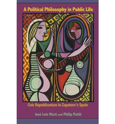 [(A Political Philosophy in Public Life: Civic Republicanism in Zapatero's Spain)] [Author: Jose Luis Marti] published on (July, 2012)
