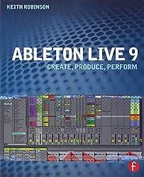 Ableton Live 9: Create, Produce, Perform by Keith Robinson (2013-12-16)