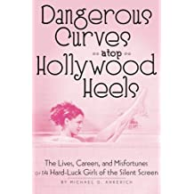 Dangerous Curves Atop Hollywood Heels: The Lives, Careers, and Misfortunes of 14 Hard-Luck Girls of the Silent Screen