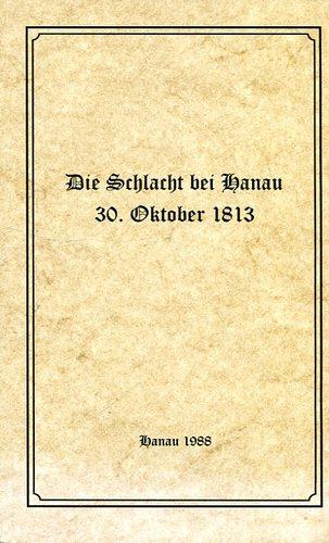 Die Schlacht bei Hanau 30. Oktober 1813: Geschichtliche Darstellung der Schlacht bei Hanau am 30. Oktober 1813