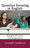 QUESTION FORMING IN ENGLISH: ENGLISH FOR FOREIGNERS (English Edition)