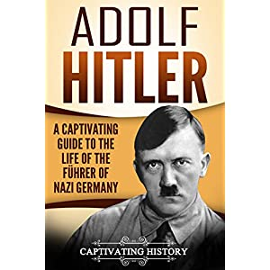 Adolf Hitler: A Captivating Guide to the Life of the Führer of Nazi Germany