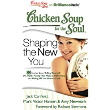 Shaping the New You: 32 Stories About Telling Yourself the Truth, Foods Tant Make a Difference, and Going Off the Beaten Path (Chicken Soup for the Soul)