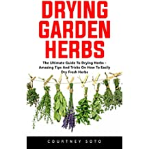 Drying Garden Herbs: The Ultimate Guide To Drying Herbs - Amazing Tips And Tricks On How To Easily Dry Fresh Herbs (English Edition)