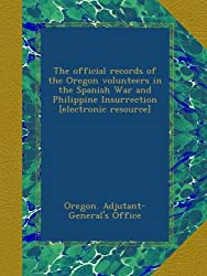 The official records of the Oregon volunteers in the Spanish War and Philippine Insurrection [electronic resource]
