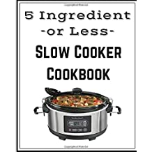 5 Ingredient Slow Cooker Cookbook: Delicious, Healthy, and Easy Slow Cooker Meals for you to Enjoy!