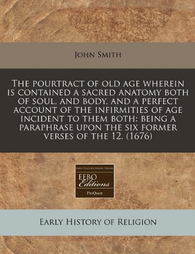 The pourtract of old age wherein is contained a sacred anatomy both of soul, and body, and a perfect account of the infirmities of age incident to ... upon the six former verses of the 12. (1676)