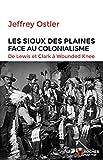 Les Sioux des plaines face au colonialisme : de Lewis [et] Clark à Wounded Knee, 1804-1890 / Jeffrey Ostler | Ostler, Jeffrey (1955-....). Auteur