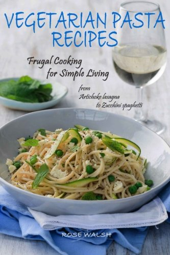 Vegetarian Pasta Recipes: Frugal Cooking for Simple Living: from Artichoke Lasagna to Zucchini Spaghetti