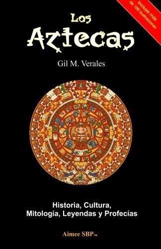 Los Aztecas: Historia, Cultura, Mitología, Leyendas y Profecías