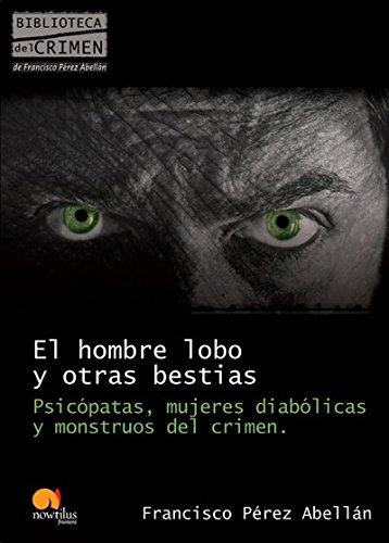El hombre lobo y otras bestias: Psicópatas, mujeres diabólicas y monstruos del crimen (Biblioteca del crimen) por Francisco Pérez Abellán