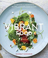 Vibrant Food: Celebrating the Ingredients, Recipes, and Colors of Each Season by Kimberley Hasselbrink (2014-06-17)