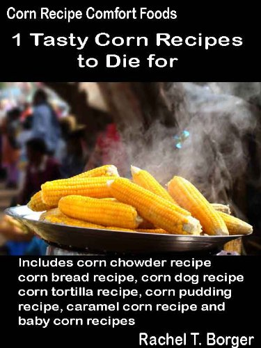 Tasty Corn Recipes to Die for: Includes corn chowder recipe, corn bread recipe, corn dog recipe, corn tortilla recipe, corn pudding recipe, caramel corn ... Comfort Foods Book 1) (English Edition)