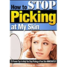 How to Stop Picking at My Skin: 25 Proven Tips to Help You Stop Picking at Your Skin IMMEDIATELY (English Edition)
