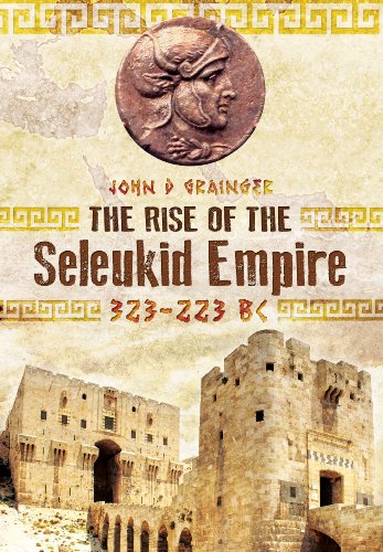 The Rise of the Seleukid Empire (323-223 BC): Seleukos I to Seleukos III
