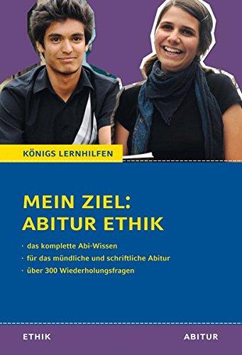 Mein Ziel: Abitur Ethik - Das komplette Abi-Wissen: Für das mündliche und schriftliche Abitur mit über 300 Wiederholungsfragen (Königs Lernhilfen)