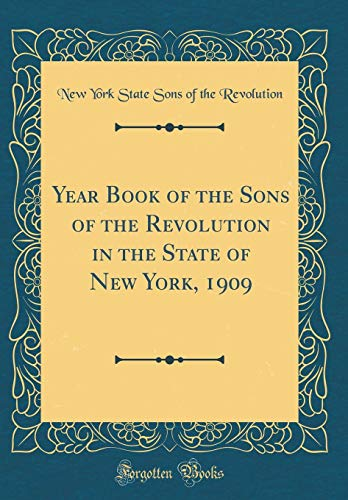 Year Book of the Sons of the Revolution in the State of New York, 1909 (Classic Reprint)