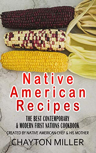 Native American Recipes :  The Best Contemporary & Modern First Nations Cookbook: Created By Native American Chef & His Mother (Native American Cookbook, ... Cooking, Native Recipes) (English Edition)