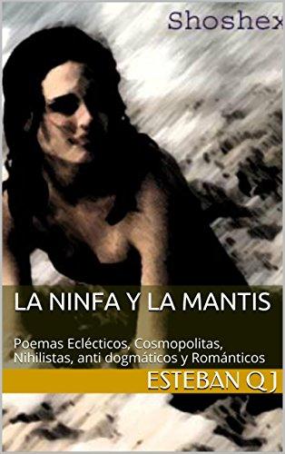 La ninfa y la mantis: Poemas Eclécticos, Cosmopolitas, Nihilistas, anti dogmáticos y Románticos por Esteban Q J