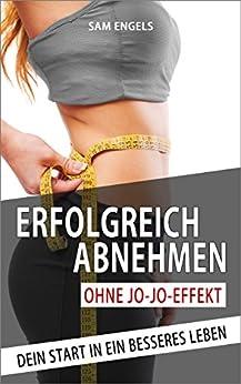 Erfolgreich Abnehmen ohne Jo-Jo-Effekt: Dein Start in ein besseres Leben (Erfolgreich Abnehmen, Gesund und schlank, Fett verbrennen am Bauch, Fettlogik, Stoffwechsel beschleunigen! 1)