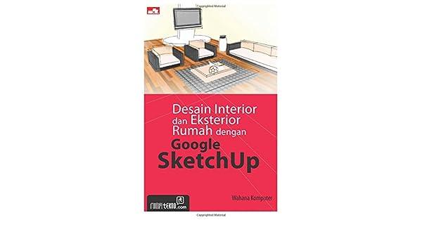 Desain Interior Dan Eksterior Rumah Dengan Google Sketchup Amazon Co Uk Komputer Wahana 9786020236018 Books