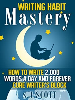 Writing Habit Mastery - How to Write 2,000 Words a Day and Forever Cure Writer's Block (English Edition) von [Scott, S.J.]